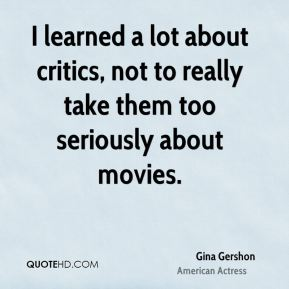 I learned a lot about critics, not to really take them too seriously about movies.