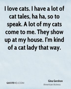 I love cats. I have a lot of cat tales, ha ha, so to speak. A lot of my cats come to me. They show up at my house. I'm kind of a cat lady that way.