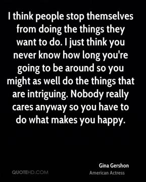 I think people stop themselves from doing the things they want to do. I just think you never know how long you're going to be around so you might as well do the things that are intriguing. Nobody really cares anyway so you have to do what makes you happy.