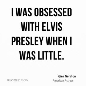 I was obsessed with Elvis Presley when I was little.