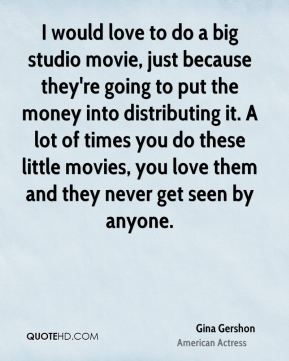 Gina Gershon - I would love to do a big studio movie, just because they're going to put the money into distributing it. A lot of times you do these little movies, you love them and they never get seen by anyone.