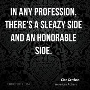 In any profession, there's a sleazy side and an honorable side.