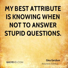 My best attribute is knowing when not to answer stupid questions.