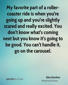 My favorite part of a roller-coaster ride is when you're going up and you're slightly scared and really excited. You don't know what's coming next but you know it's going to be good. You can't handle it, go on the carousel.