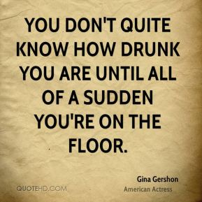 You don't quite know how drunk you are until all of a sudden you're on the floor.