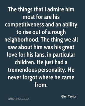 Glen Taylor - The things that I admire him most for are his competitiveness and an ability to rise out of a rough neighborhood. The thing we all saw about him was his great love for his fans, in particular children. He just had a tremendous personality. He never forgot where he came from.