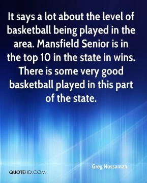 Greg Nossaman - It says a lot about the level of basketball being played in the area. Mansfield Senior is in the top 10 in the state in wins. There is some very good basketball played in this part of the state.