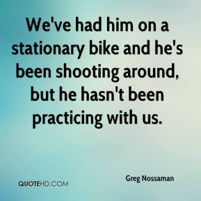 Greg Nossaman - We've had him on a stationary bike and he's been shooting around, but he hasn't been practicing with us.