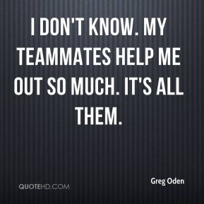 I don't know. My teammates help me out so much. It's all them.