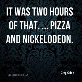 It was two hours of that, ... Pizza and Nickelodeon.