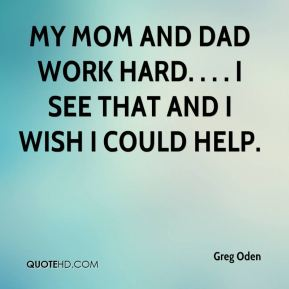 Greg Oden - My mom and dad work hard. . . . I see that and I wish I could help.