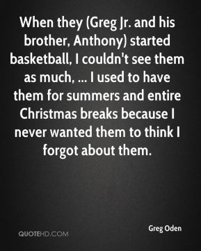 When they (Greg Jr. and his brother, Anthony) started basketball, I couldn't see them as much, ... I used to have them for summers and entire Christmas breaks because I never wanted them to think I forgot about them.