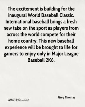 Greg Thomas - The excitement is building for the inaugural World Baseball Classic. International baseball brings a fresh new take on the sport as players from across the world compete for their home country. This new baseball experience will be brought to life for gamers to enjoy only in Major League Baseball 2K6.