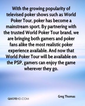 Greg Thomas - With the growing popularity of televised poker shows such as World Poker Tour, poker has become a mainstream sport. By partnering with the trusted World Poker Tour brand, we are bringing both gamers and poker fans alike the most realistic poker experience available. And now that World Poker Tour will be available on the PSP, gamers can enjoy the game wherever they go.