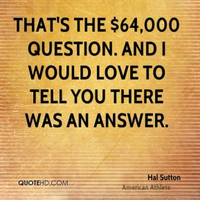 Hal Sutton - That's the $64,000 question. And I would love to tell you there was an answer.