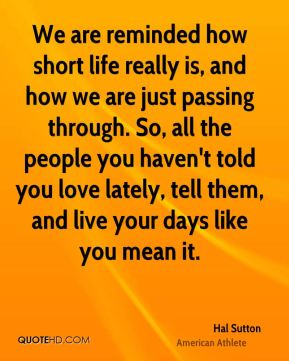 Hal Sutton - We are reminded how short life really is, and how we are just passing through. So, all the people you haven't told you love lately, tell them, and live your days like you mean it.