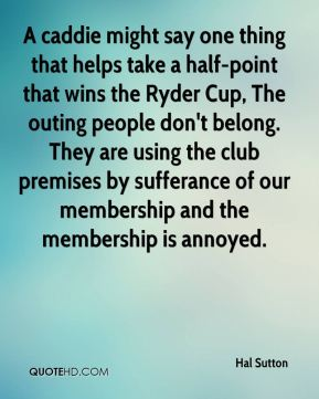 A caddie might say one thing that helps take a half-point that wins the Ryder Cup, The outing people don't belong. They are using the club premises by sufferance of our membership and the membership is annoyed.