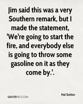 Jim said this was a very Southern remark, but I made the statement, 'We're going to start the fire, and everybody else is going to throw some gasoline on it as they come by.'.