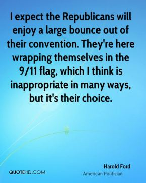 Harold Ford - I expect the Republicans will enjoy a large bounce out of their convention. They're here wrapping themselves in the 9/11 flag, which I think is inappropriate in many ways, but it's their choice.