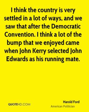 I think the country is very settled in a lot of ways, and we saw that after the Democratic Convention. I think a lot of the bump that we enjoyed came when John Kerry selected John Edwards as his running mate.