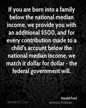 Harold Ford - If you are born into a family below the national median income, we provide you with an additional $500, and for every contribution made to a child's account below the national median income, we match it dollar for dollar - the federal government will.