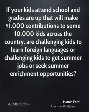 Harold Ford - If your kids attend school and grades are up that will make $1,000 contributions to some 10,000 kids across the country, are challenging kids to learn foreign languages or challenging kids to get summer jobs or seek summer enrichment opportunities?