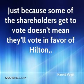 Harold Vogel - Just because some of the shareholders get to vote doesn't mean they'll vote in favor of Hilton.