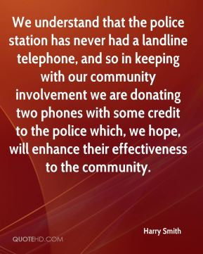 Harry Smith - We understand that the police station has never had a landline telephone, and so in keeping with our community involvement we are donating two phones with some credit to the police which, we hope, will enhance their effectiveness to the community.