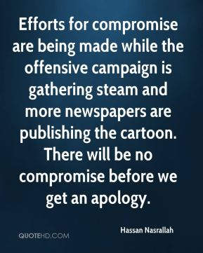Hassan Nasrallah - Efforts for compromise are being made while the offensive campaign is gathering steam and more newspapers are publishing the cartoon. There will be no compromise before we get an apology.
