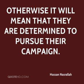 Hassan Nasrallah - Otherwise it will mean that they are determined to pursue their campaign.