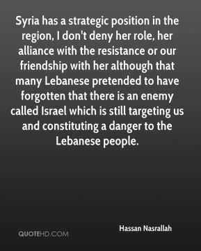 Hassan Nasrallah - Syria has a strategic position in the region, I don't deny her role, her alliance with the resistance or our friendship with her although that many Lebanese pretended to have forgotten that there is an enemy called Israel which is still targeting us and constituting a danger to the Lebanese people.