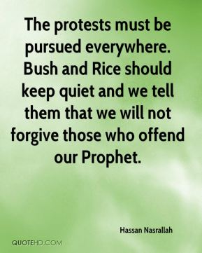 Hassan Nasrallah - The protests must be pursued everywhere. Bush and Rice should keep quiet and we tell them that we will not forgive those who offend our Prophet.