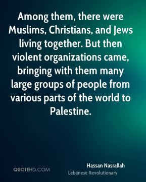 Hassan Nasrallah - Among them, there were Muslims, Christians, and Jews living together. But then violent organizations came, bringing with them many large groups of people from various parts of the world to Palestine.
