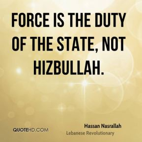 Force is the duty of the state, not Hizbullah.