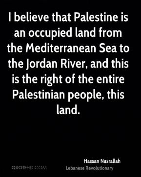 Hassan Nasrallah - I believe that Palestine is an occupied land from the Mediterranean Sea to the Jordan River, and this is the right of the entire Palestinian people, this land.