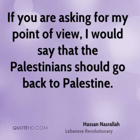 If you are asking for my point of view, I would say that the Palestinians should go back to Palestine.