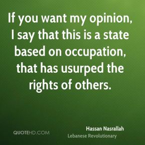 Hassan Nasrallah - If you want my opinion, I say that this is a state based on occupation, that has usurped the rights of others.