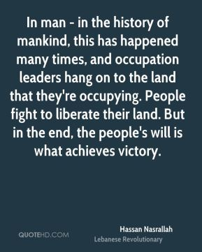 Hassan Nasrallah - In man - in the history of mankind, this has happened many times, and occupation leaders hang on to the land that they're occupying. People fight to liberate their land. But in the end, the people's will is what achieves victory.