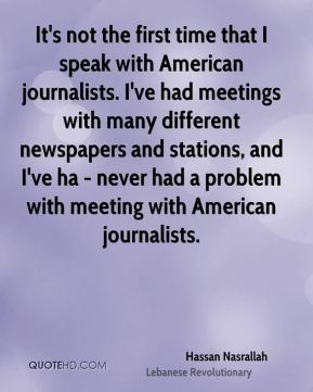 It's not the first time that I speak with American journalists. I've had meetings with many different newspapers and stations, and I've ha - never had a problem with meeting with American journalists.