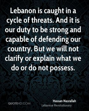 Hassan Nasrallah - Lebanon is caught in a cycle of threats. And it is our duty to be strong and capable of defending our country. But we will not clarify or explain what we do or do not possess.
