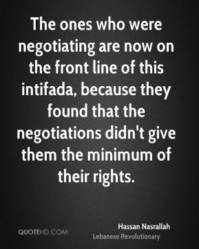 Hassan Nasrallah - The ones who were negotiating are now on the front line of this intifada, because they found that the negotiations didn't give them the minimum of their rights.