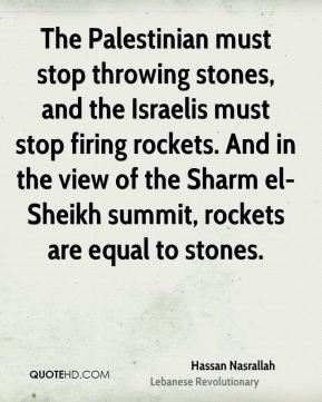 Hassan Nasrallah - The Palestinian must stop throwing stones, and the Israelis must stop firing rockets. And in the view of the Sharm el-Sheikh summit, rockets are equal to stones.