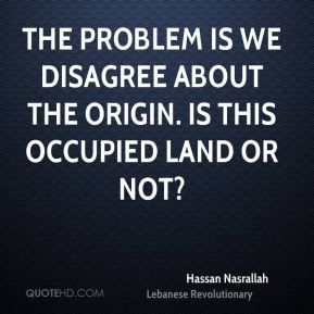 Hassan Nasrallah - The problem is we disagree about the origin. Is this occupied land or not?