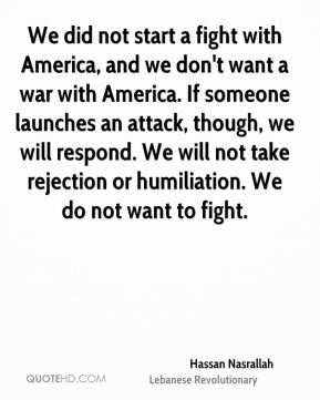 We did not start a fight with America, and we don't want a war with America. If someone launches an attack, though, we will respond. We will not take rejection or humiliation. We do not want to fight.