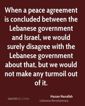 When a peace agreement is concluded between the Lebanese government and Israel, we would surely disagree with the Lebanese government about that, but we would not make any turmoil out of it.