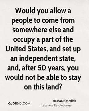 Would you allow a people to come from somewhere else and occupy a part of the United States, and set up an independent state, and, after 50 years, you would not be able to stay on this land?