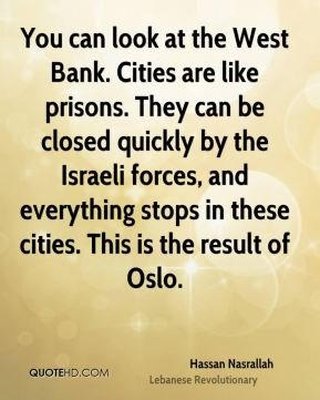 You can look at the West Bank. Cities are like prisons. They can be closed quickly by the Israeli forces, and everything stops in these cities. This is the result of Oslo.