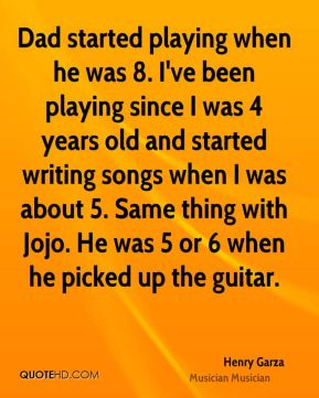 Dad started playing when he was 8. I've been playing since I was 4 years old and started writing songs when I was about 5. Same thing with Jojo. He was 5 or 6 when he picked up the guitar.