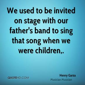 Henry Garza - We used to be invited on stage with our father's band to sing that song when we were children.