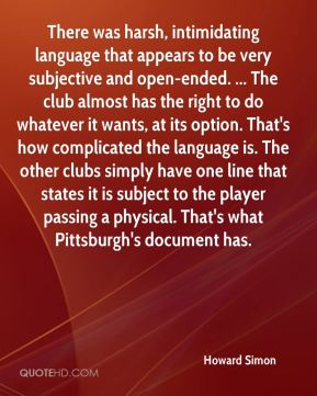 There was harsh, intimidating language that appears to be very subjective and open-ended. ... The club almost has the right to do whatever it wants, at its option. That's how complicated the language is. The other clubs simply have one line that states it is subject to the player passing a physical. That's what Pittsburgh's document has.